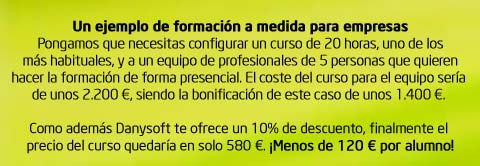 Un ejemplo de formación a medida para empresas. Pongamos que necesitas configurar un curso de 20 horas de duración, uno de los más habituales, y a un equipo de profesionales de 5 personas que quieren hacer la formación de forma presencial. El coste del curso para el equipo sería de unos 2.200 €, siendo la bonificación de este caso de unos 1.400 €. Como además Danysoft te ofrece un 10% de descuento, finalmente el precio del curso quedaría en tan solo 580 €. ¡Menos de 120 € por alumno!